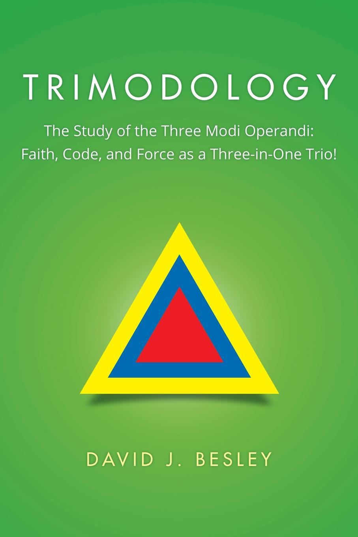 David J. Besley Trimodology. The Study of the Three Modi Operandi: Faith, Code, and Force as a Three-in-One Trio! david j besley trimodology the study of the three modi operandi faith code and force as a three in one trio