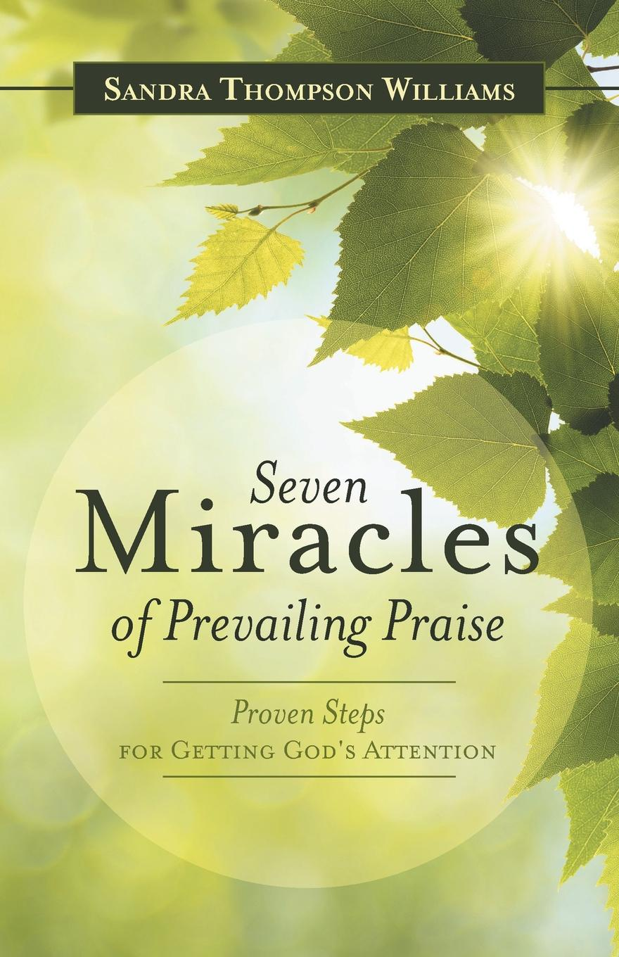 Sandra Thompson Williams Seven Miracles of Prevailing Praise. Proven Steps for Getting God's Attention seven steps for handling grief