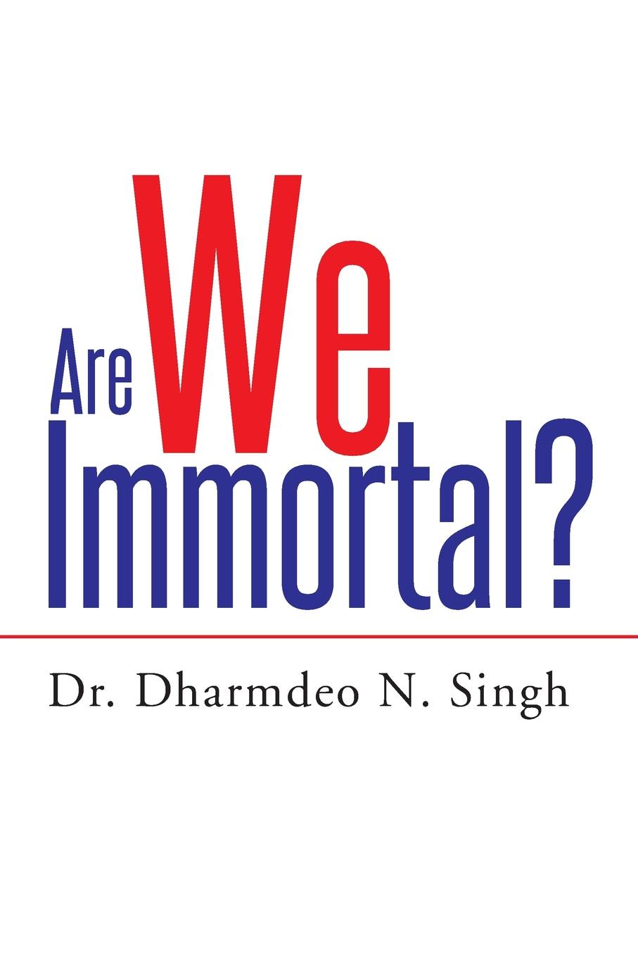 Dr. Dharmdeo N. Singh Are We Immortal? an singh dr my gokhale dr ns mujumdar engineering mathematics i