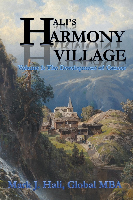 Mark J. Hali Global Mba Halis Harmony Village. Volume 1: The Development of Cancer