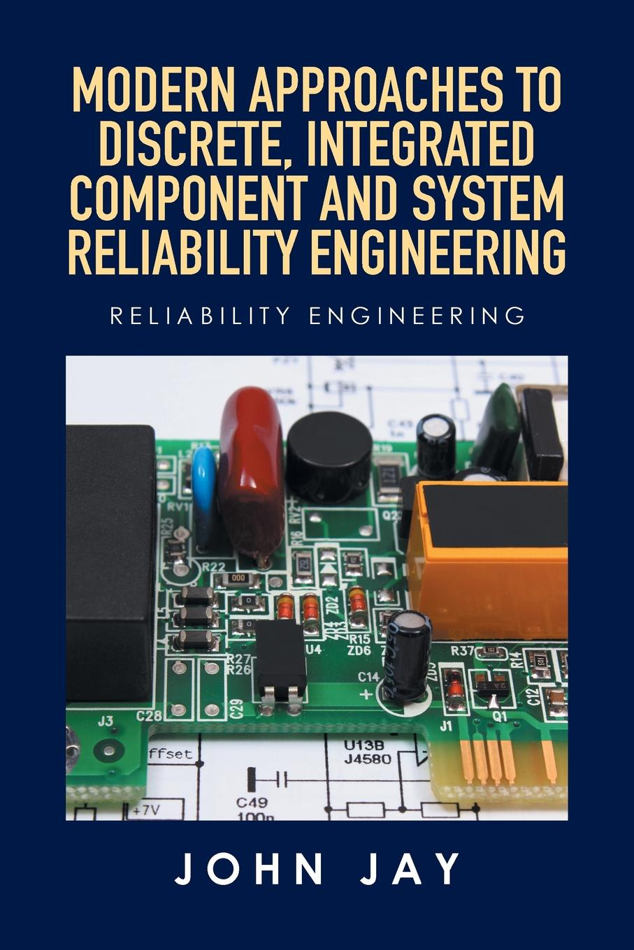 John Jay MODERN APPROACHES TO DISCRETE, INTEGRATED COMPONENT AND SYSTEM RELIABILITY ENGINEERING. Reliability Engineering