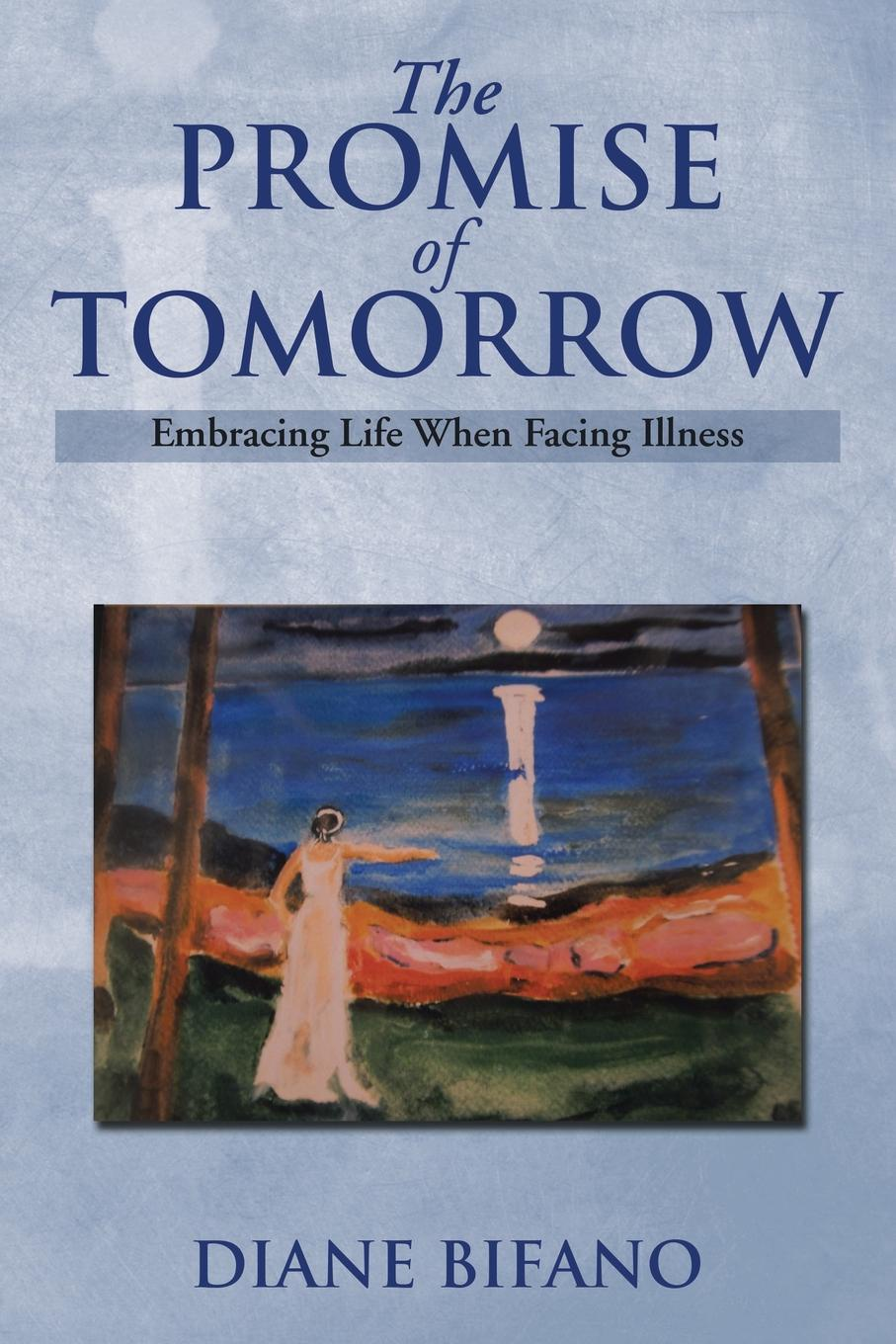 Diane Bifano The Promise of Tomorrow. Embracing Life When Facing Illness