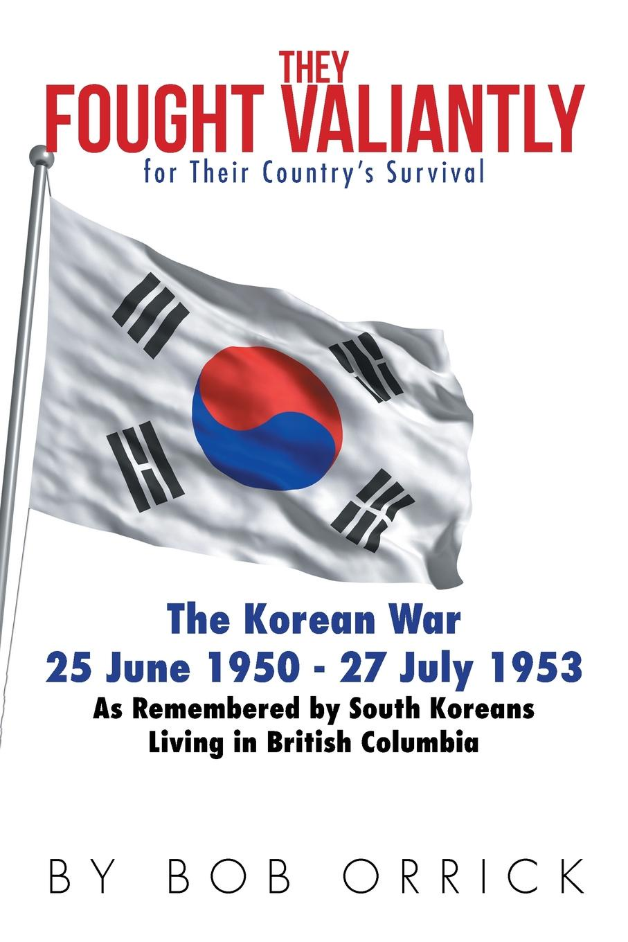 Bob Orrick They Fought Valiantly for Their Countrys Survival. The Korean War 25 June 1950 - 27 July 1953 As Remembered by South Koreans Living in British Columbia
