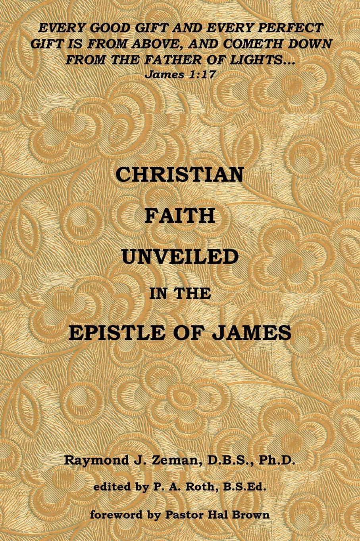 Raymond J. Zeman D.B.S.Ph.D. Christian Faith Unveiled in the Epistle of James raymond j zeman d b s ph d christian faith unveiled in the epistle of james