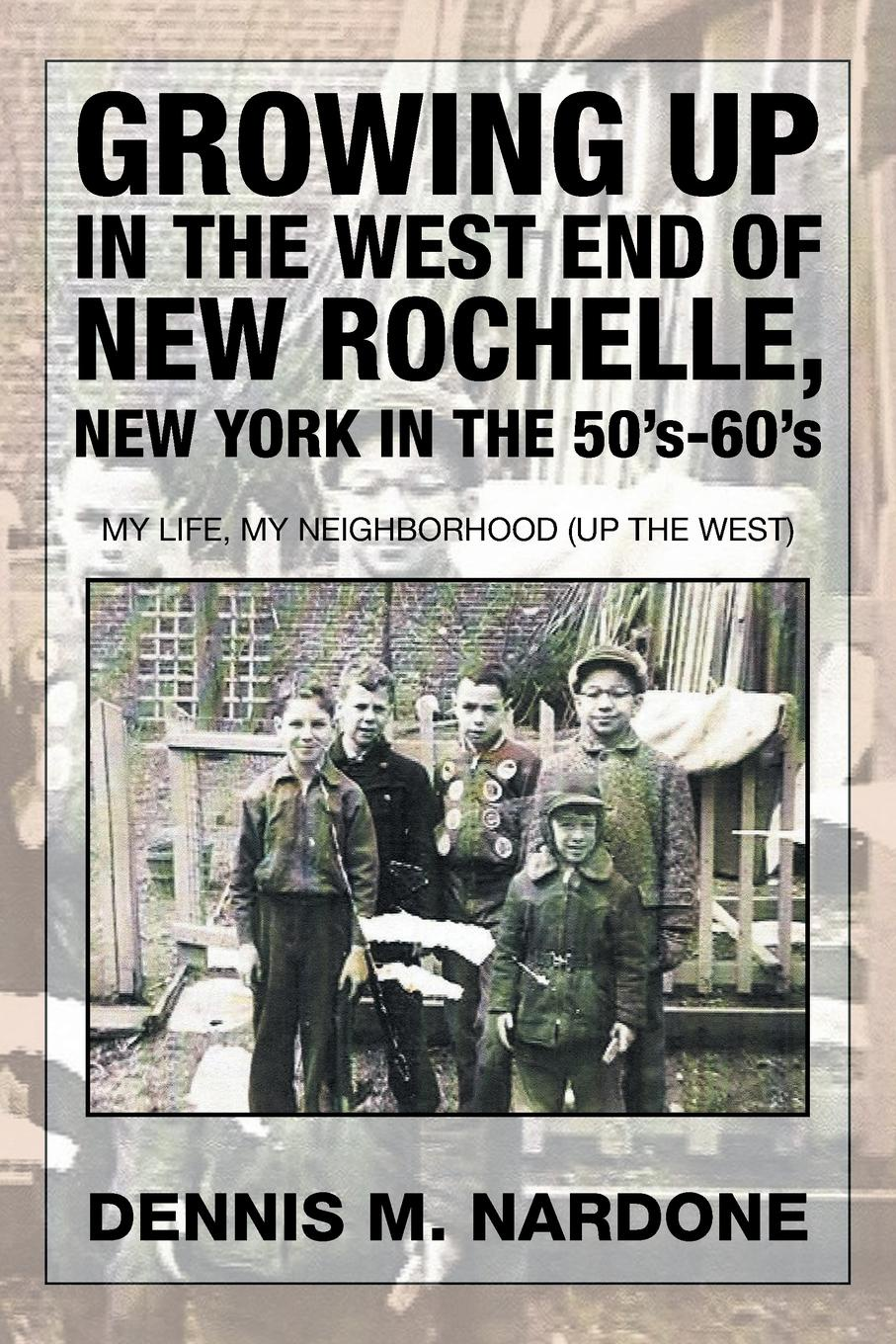 Dennis M. Nardone Growing Up in the West End of New Rochelle, New York in the 50's-60's. My Life, My Neighborhood (Up The West) peter godwin the three of u s a new life in new york