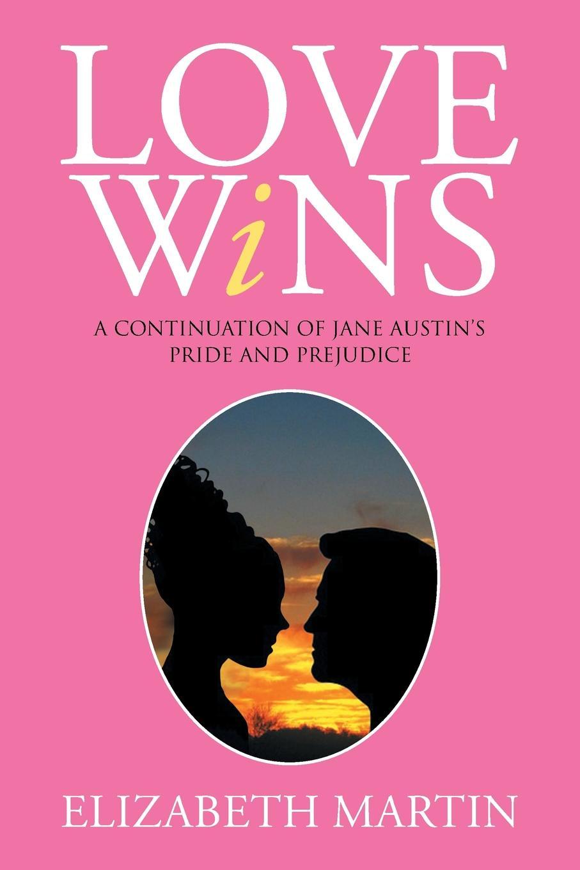 Elizabeth Martin Love Wins. A Continuation of Jane Austen's Pride and Prejudice elizabeth meyette love s spirit