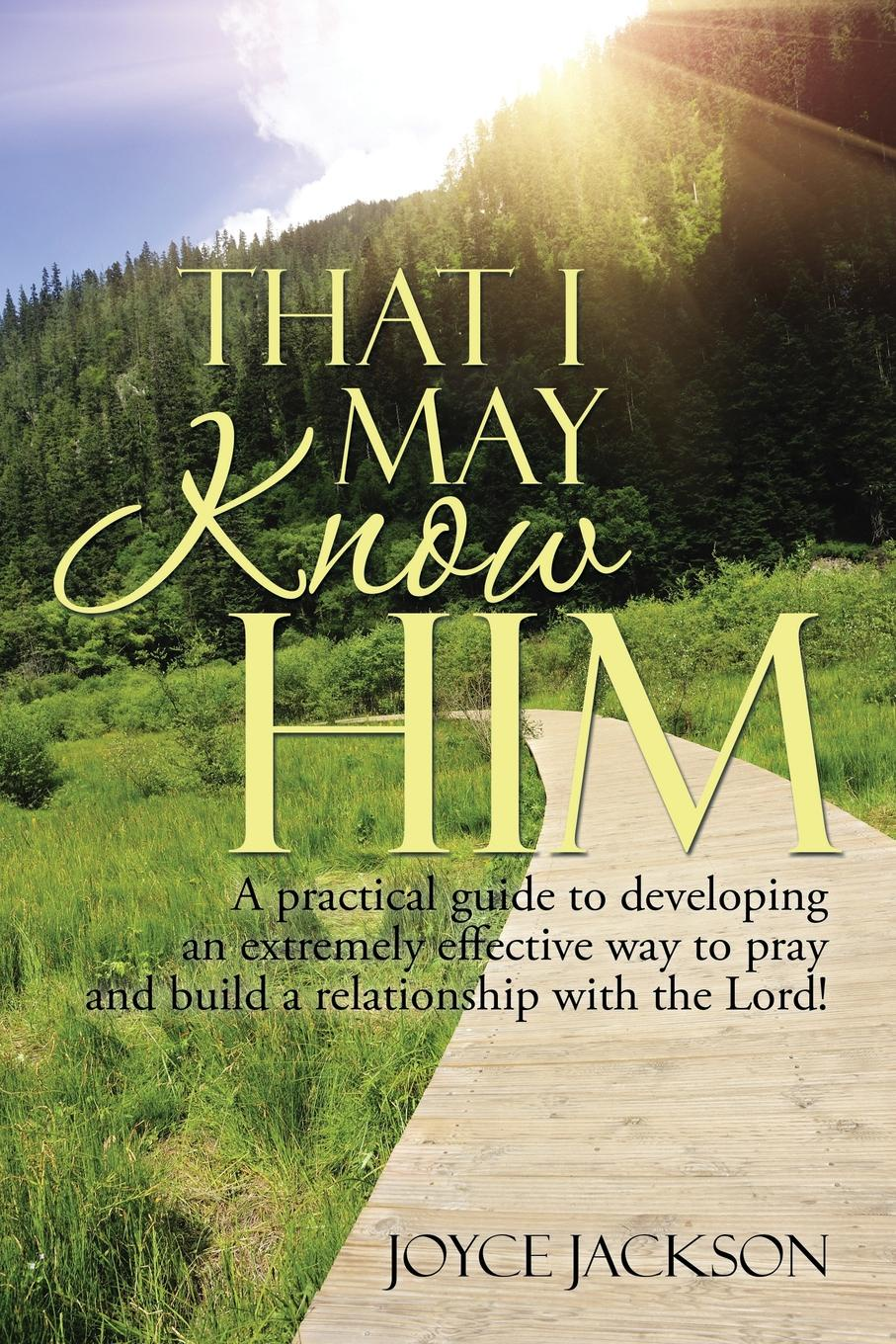 Joyce Jackson THAT I MAY KNOW HIM. A practical guide to developing an extremely effective way to pray and build a relationship with the Lord! trussardi a way for him