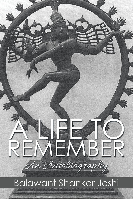 Balawant Shankar Joshi A LIFE TO REMEMBER. An Autobiography