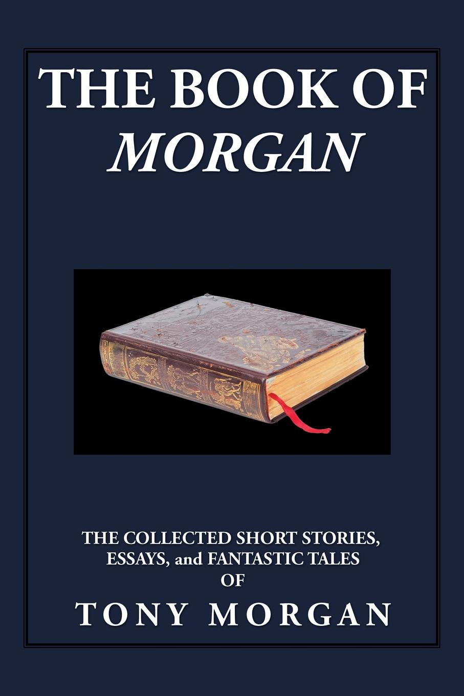 Tony Morgan The Book of Morgan. The Collected Short Stories, Essays and Fantastic Tales tales speeches essays and sketches