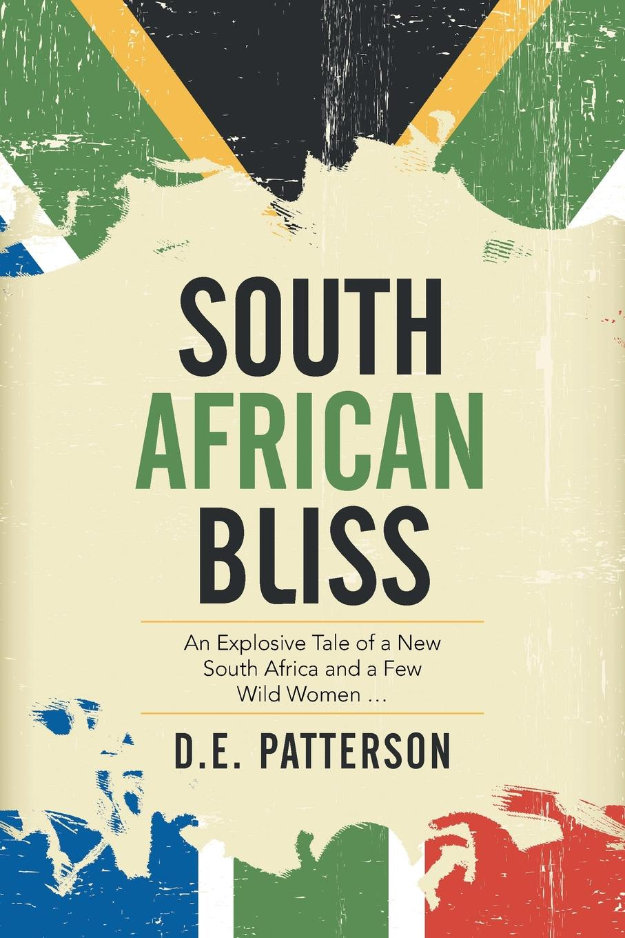 D.E. Patterson South African Bliss. An Explosive Tale of a New South Africa and a Few Wild Women ... south african style
