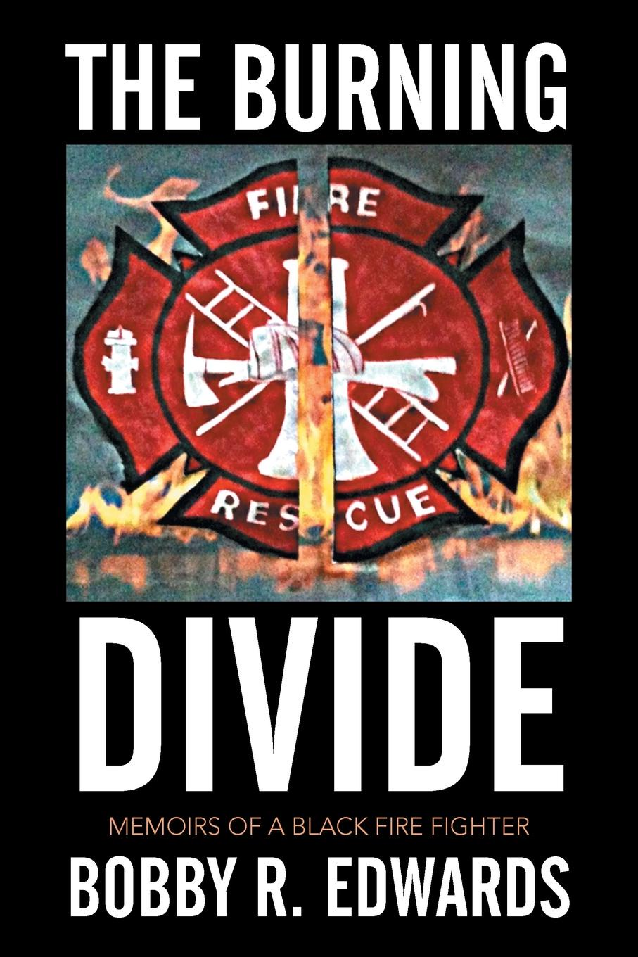 BOBBY R. EDWARDS The Burning Divide. Memoirs of a Black Fire Fighter marcus blake ring of warriors making a fighter