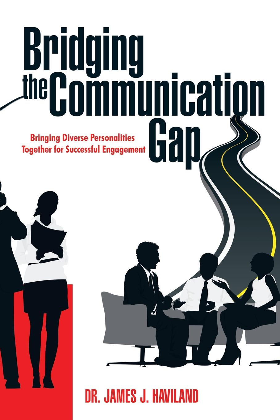 Фото - Dr. James J. Haviland Bridging the Communication Gap. Bringing Diverse Personalities Together for Successful Engagement bringing