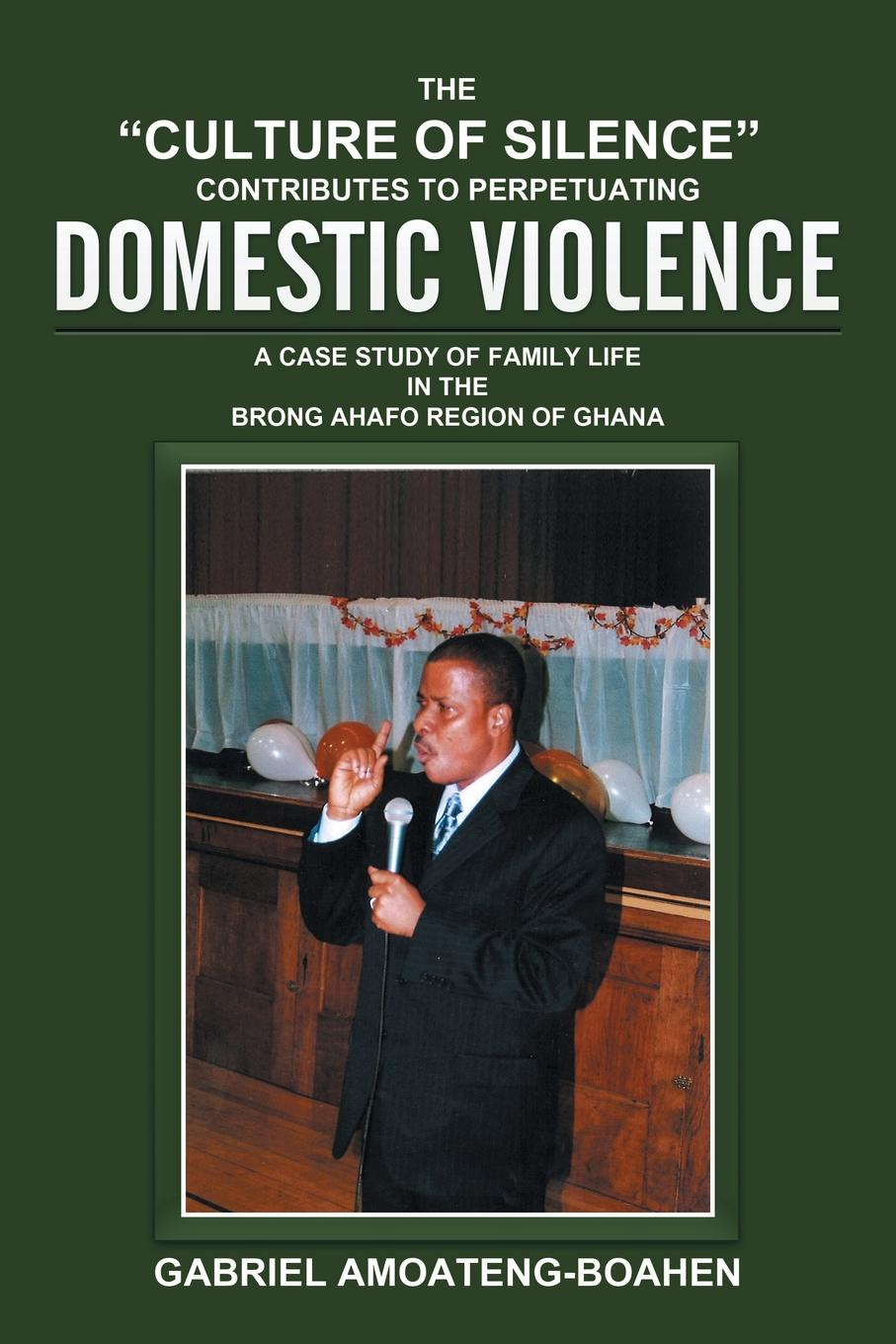 Gabriel Amoateng-Boahen THE CULTURE OF SILENCE CONTRIBUTES TO PERPETUATING DOMESTIC VIOLENCE. A CASE STUDY OF FAMILY LIFE IN THE BRONG AHAFO REGION OF GHANA friendly eastern border the case study of podlaskie voivodship