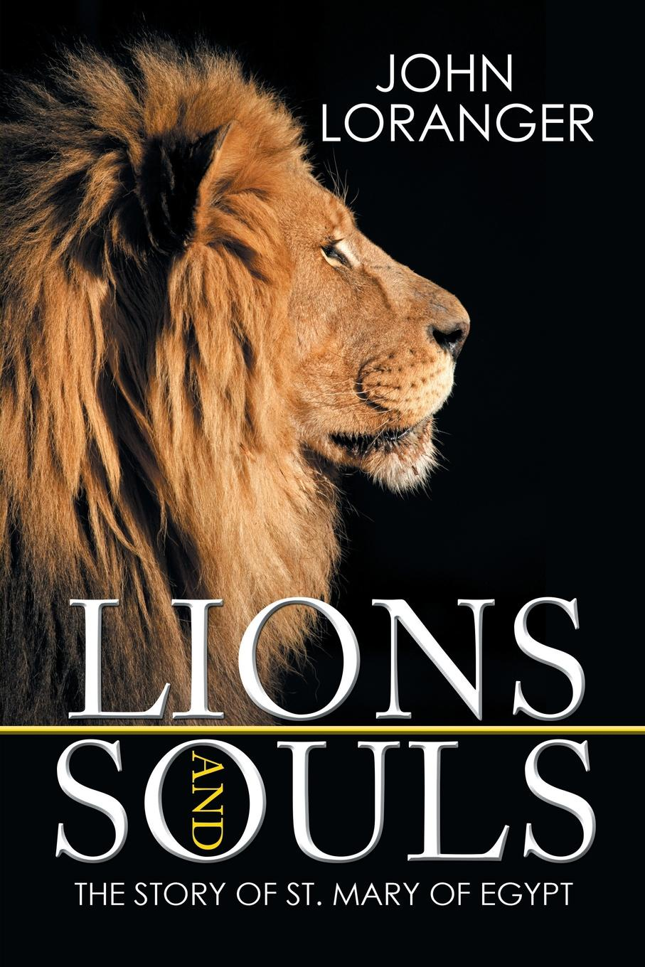 John Loranger Lions and Souls. The Story of St. Mary of Egypt john o cosgrave the academy for souls