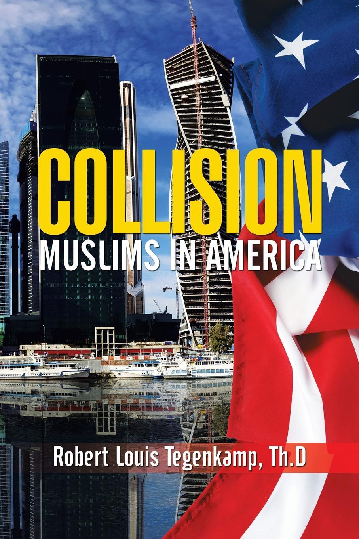 Robert Louis Tegenkamp Th.D Collision. Muslims In America