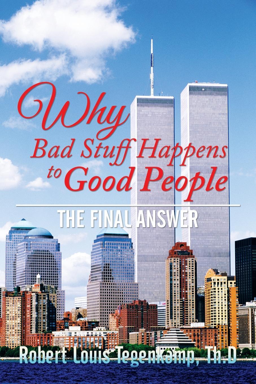 Th.D Robert Louis Tegenkamp WHY Bad Stuff Happens to Good People. The Final Answer цена и фото