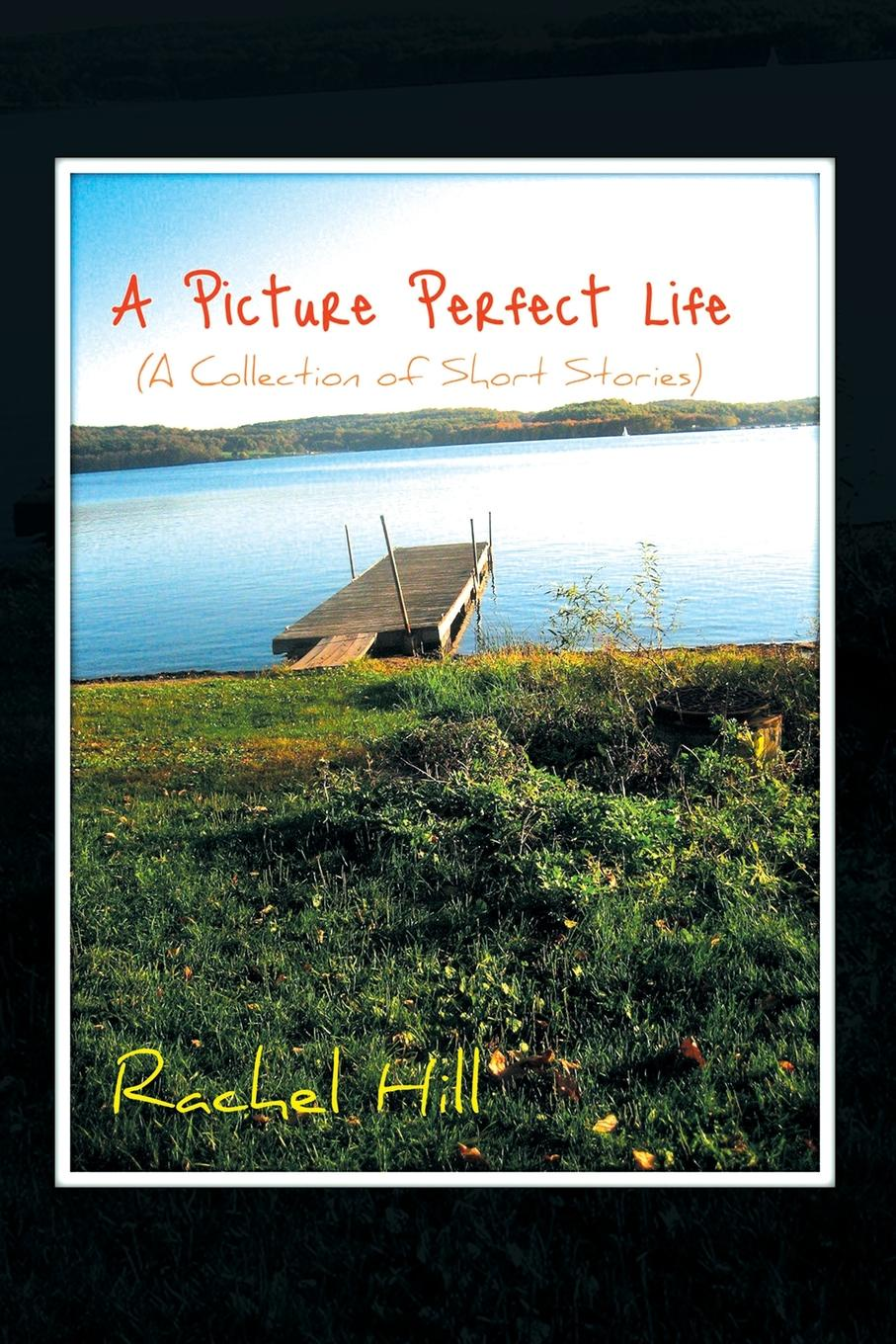 Rachel Hill A Picture Perfect Life. (A Collection of Short Stories) c j korryn bible dramatizations a collection of short stories