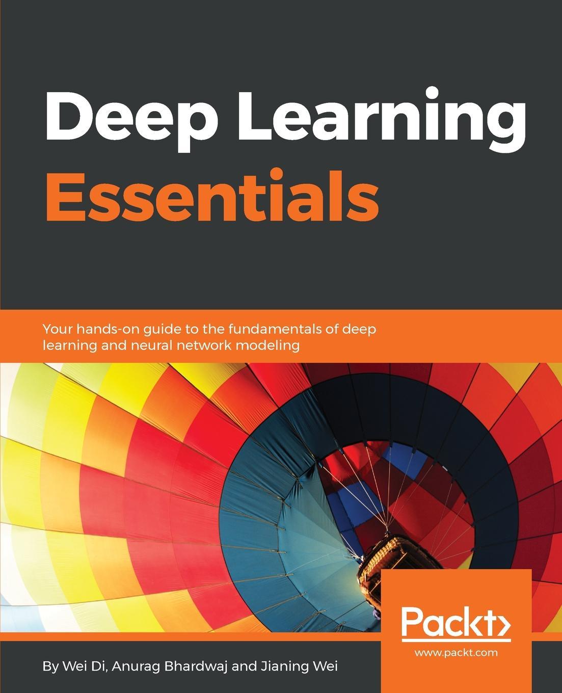 Wei Di, Anurag Bhardwaj, Jianing Wei Deep Learning Essentials недорго, оригинальная цена