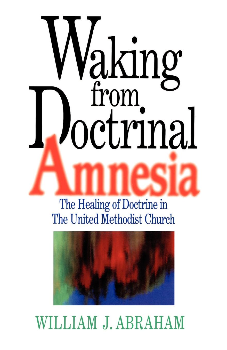 William J. Abraham Waking from Doctrinal Amnesia. The Healing of Doctrine in the United Methodist Church cultural amnesia