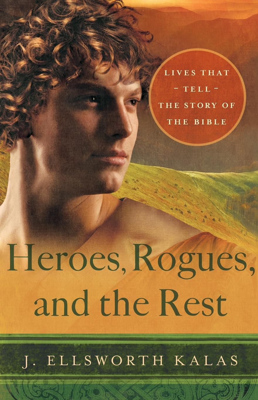 J. Ellsworth Kalas Heroes, Rogues, and the Rest. Lives That Tell the Story of the Bible rogues gallery
