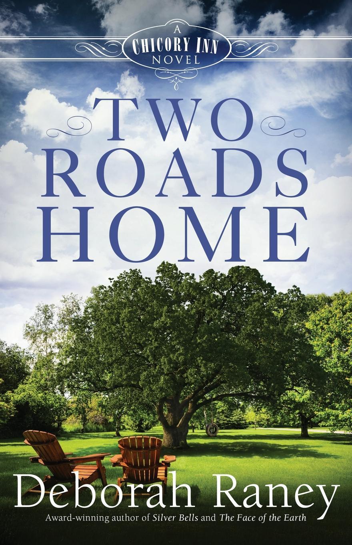 Deborah Raney Two Roads Home. A Chicory Inn Novel - Book 2