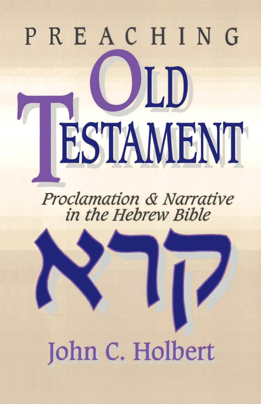John C. Holbert Preaching Old Testament. Proclamation & Narrative in the Hebrew Bible
