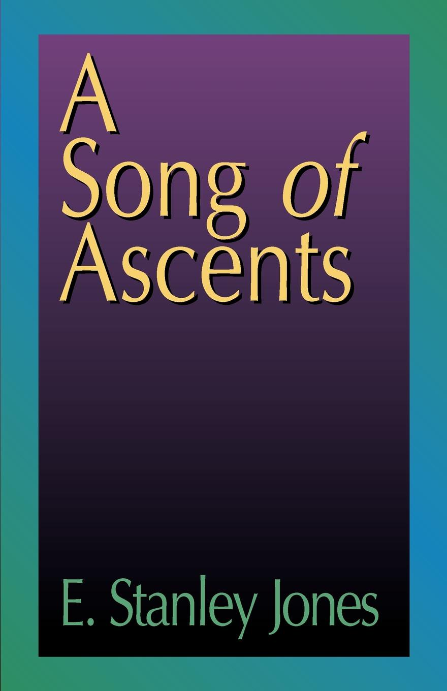 E. Stanley Jones A Song of Ascents. A Spiritual Autobiography