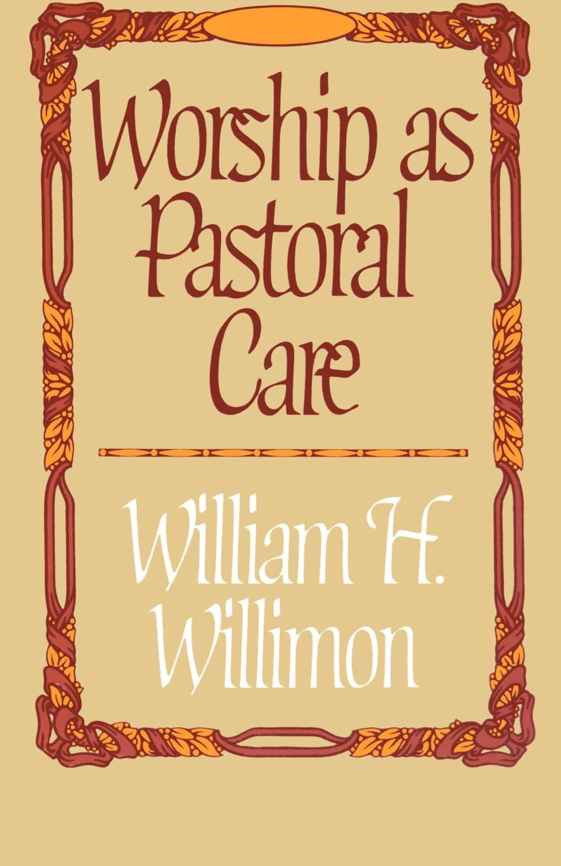 William H Willimon Worship as Pastoral Care