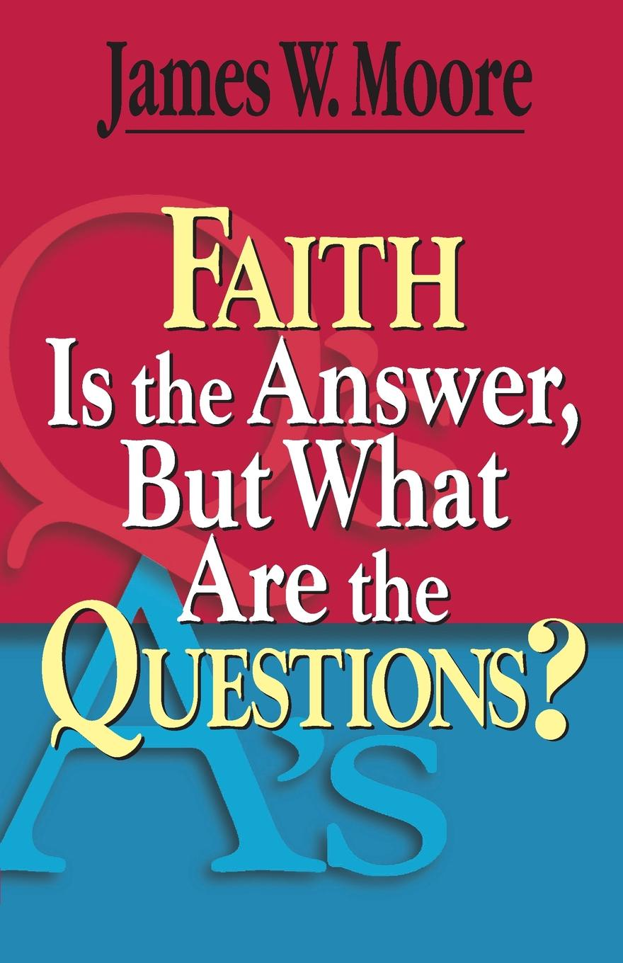 James W. Moore Faith Is the Answer, But What Are the Questions? цена и фото