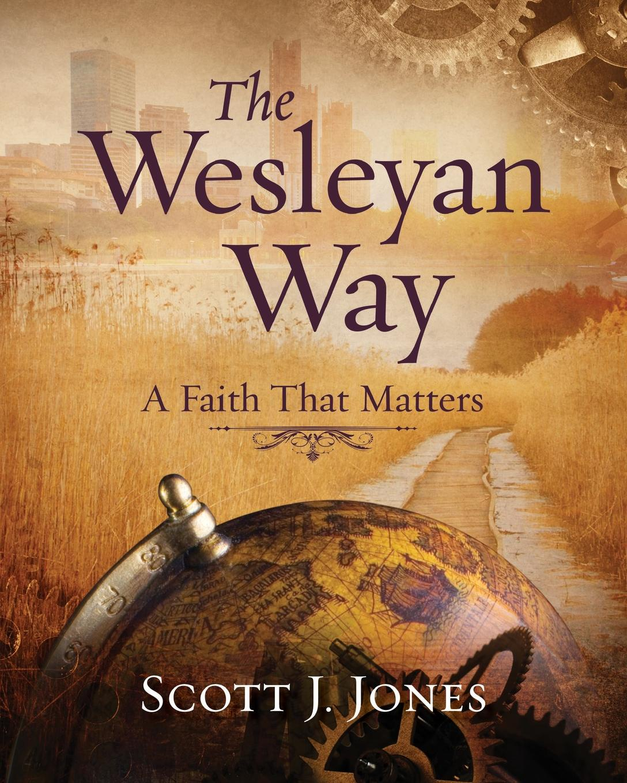 Scott J. Jones The Wesleyan Way. A Faith That Matters j a bouma a rediscovered faith