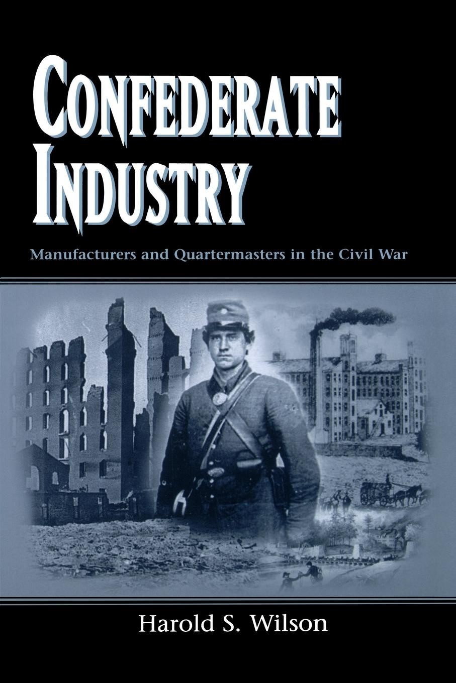Harold S. Wilson Confederate Industry. Manufacturers and Quartermasters in the Civil War john wilson in faith work and war