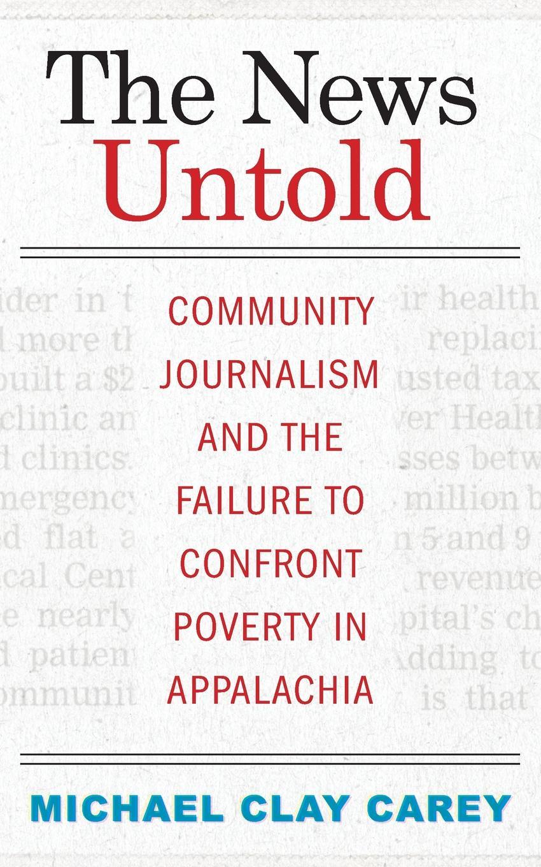 купить Michael Clay Carey The News Untold. Community Journalism and the Failure to Confront Poverty in Appalachia по цене 2964 рублей