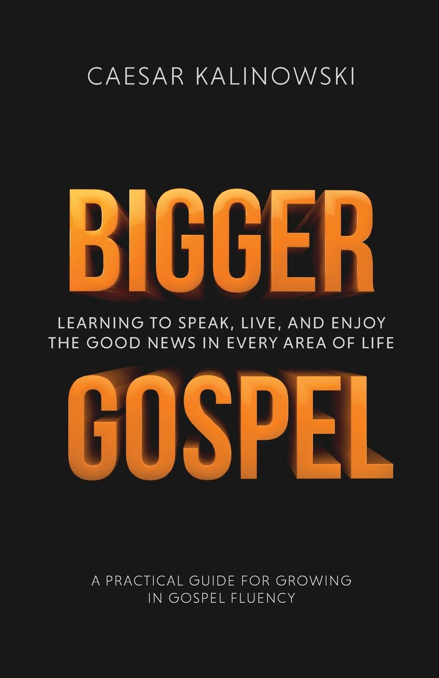 Caesar Kalinowski Bigger Gospel. Learning to Speak, Live and Enjoy the Good News in Every Area of Life learning to live the love we promise