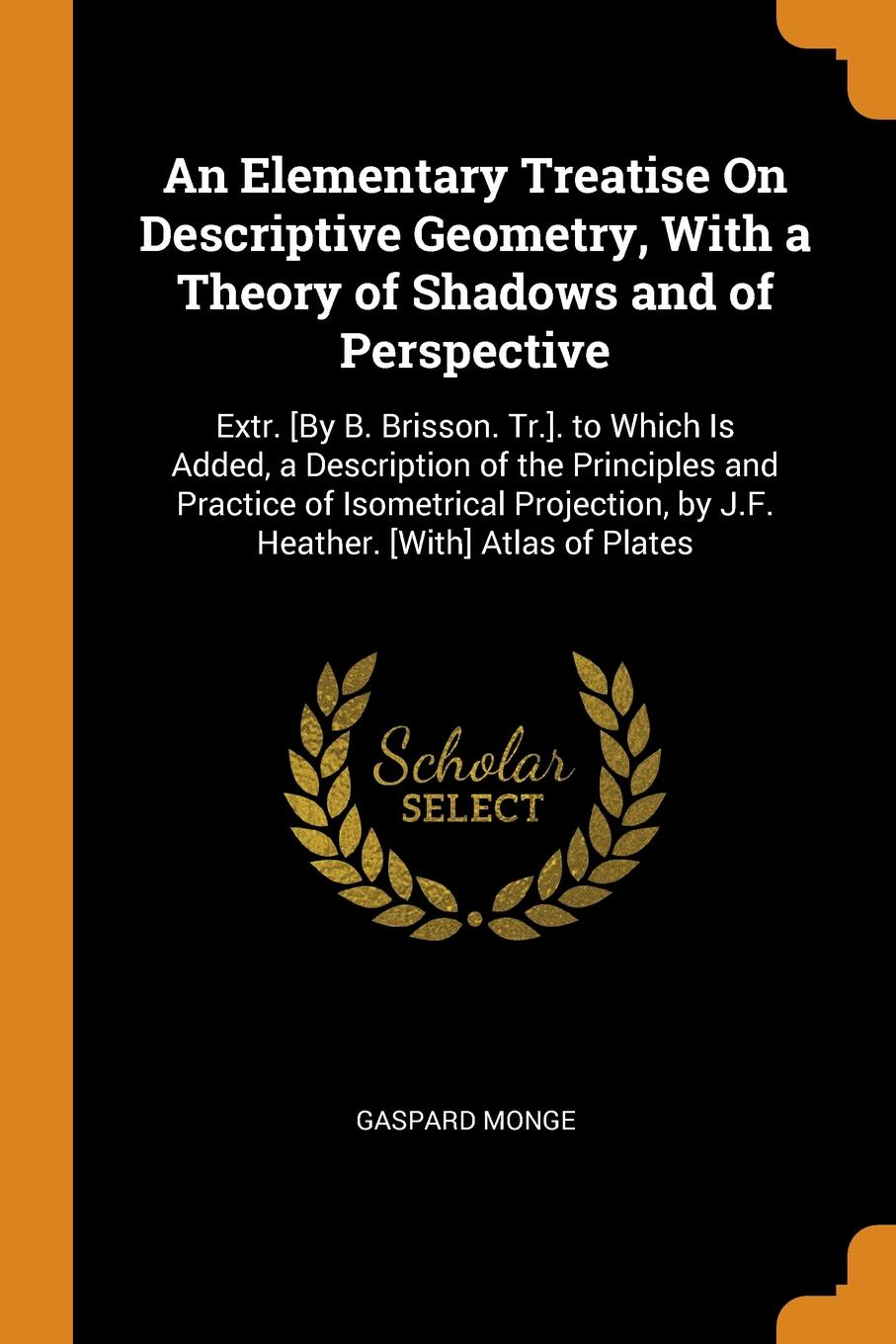 цены Gaspard Monge An Elementary Treatise On Descriptive Geometry, With a Theory of Shadows and of Perspective. Extr. .By B. Brisson. Tr... to Which Is Added, a Description of the Principles and Practice of Isometrical Projection, by J.F. Heather. .With. Atlas of Pl...