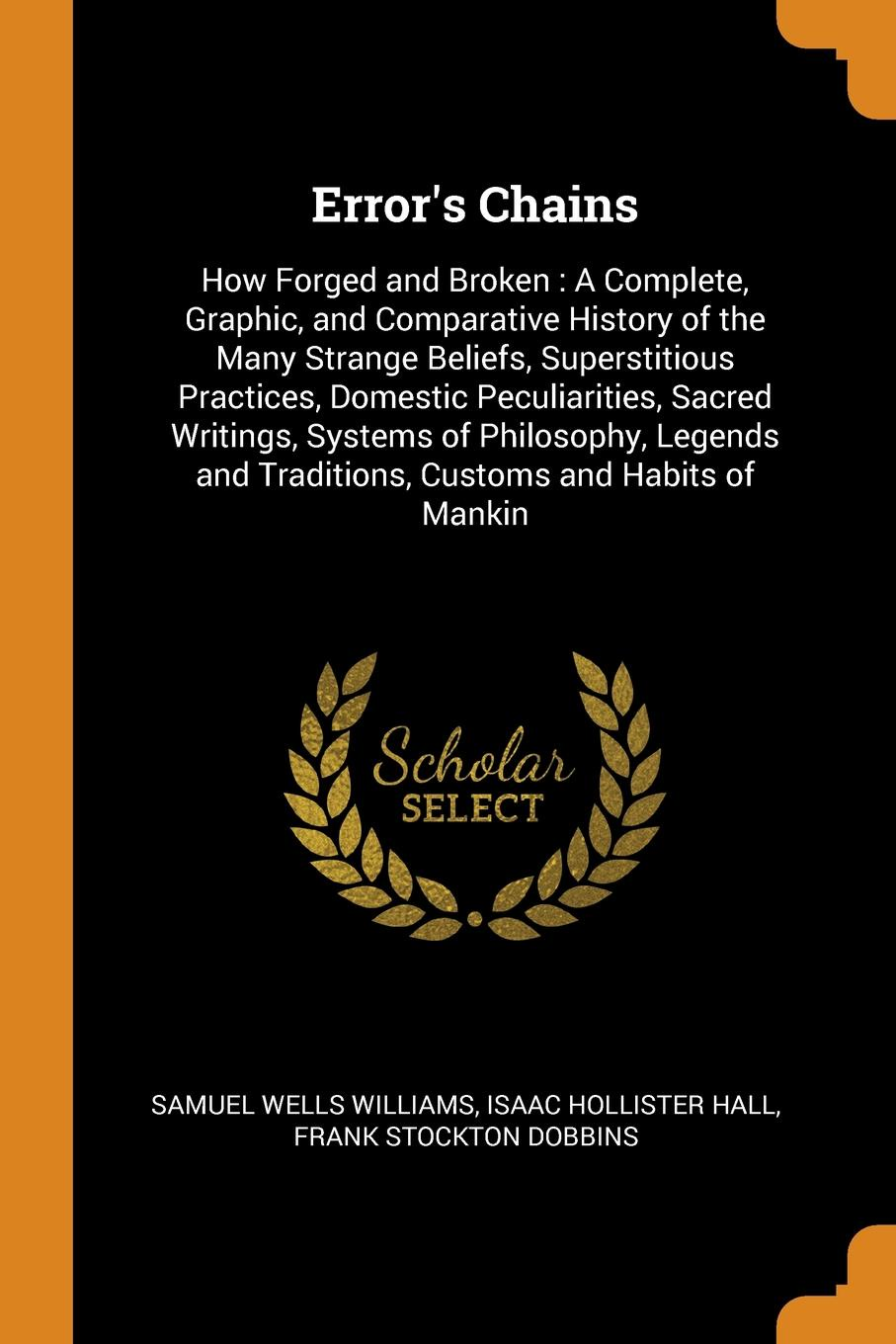 Samuel Wells Williams, Isaac Hollister Hall, Frank Stockton Dobbins Error's Chains. How Forged and Broken : A Complete, Graphic, and Comparative History of the Many Strange Beliefs, Superstitious Practices, Domestic Peculiarities, Sacred Writings, Systems of Philosophy, Legends and Traditions, Customs and Habits o... john glyde the norfolk garland a collection of the superstitious beliefs and practices proverbs curious customs ballads and songs of the people of norfolk or peculiarities of norfolk celebrities