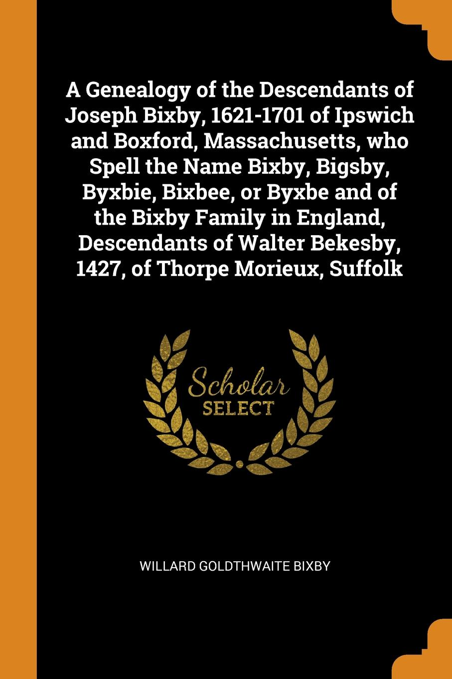 Willard Goldthwaite Bixby A Genealogy of the Descendants of Joseph Bixby, 1621-1701 of Ipswich and Boxford, Massachusetts, who Spell the Name Bixby, Bigsby, Byxbie, Bixbee, or Byxbe and of the Bixby Family in England, Descendants of Walter Bekesby, 1427, of Thorpe Morieux,... burton wb bixby down