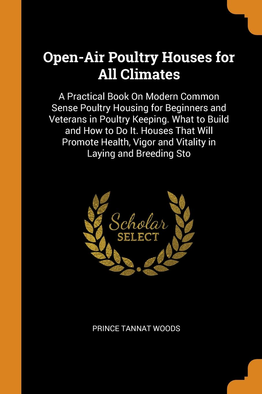 Prince Tannat Woods Open-Air Poultry Houses for All Climates. A Practical Book On Modern Common Sense Housing Beginners and Veterans in Keeping. What to Build How Do It. That Will Promote Health, Vigor Vitality Laying Bree...