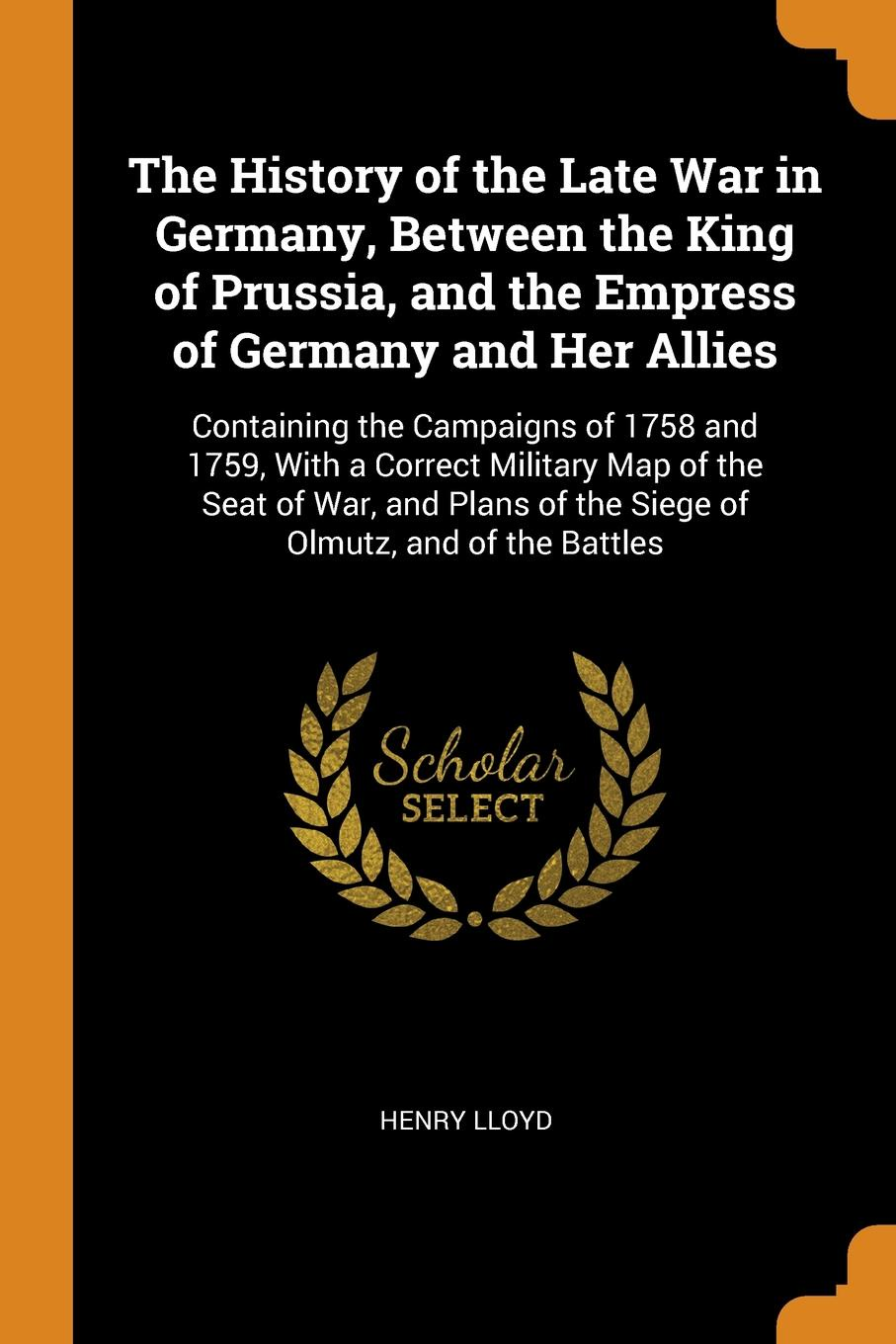 Henry Lloyd The History of the Late War in Germany, Between the King of Prussia, and the Empress of Germany and Her Allies. Containing the Campaigns of 1758 and 1759, With a Correct Military Map of the Seat of War, and Plans of the Siege of Olmutz, and of the... edmund ollier cassell s history of the war between france and germany 1870 1871 2