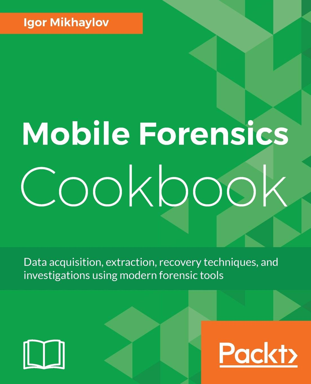 Igor Mikhaylov Mobile Forensics Cookbook
