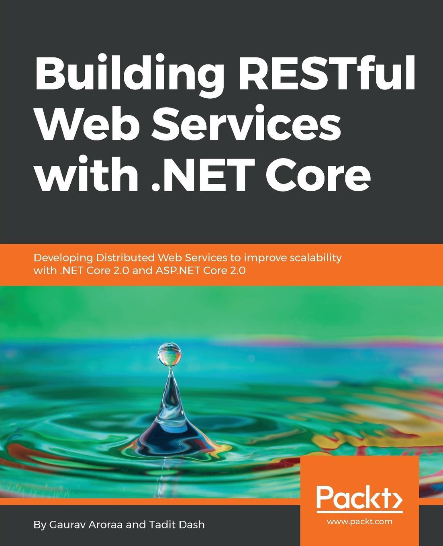 Gaurav Aroraa, Tadit Dash Building RESTful Web Services with .NET Core gaurav aroraa jeffrey chilberto hands on design patterns with c and net core
