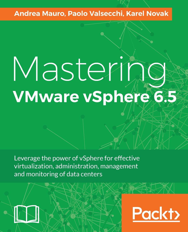 Andrea Mauro, Paolo Valsecchi, Karel Novak Mastering VMware vSphere 6.5