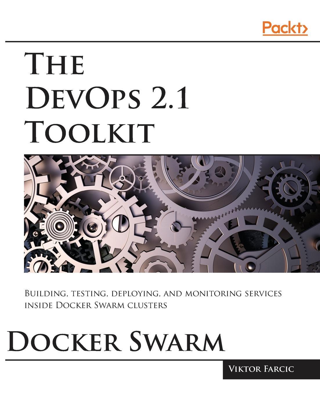 Viktor Farcic The DevOps 2.1 Toolkit. Docker Swarm wouter de kort devops on the microsoft stack