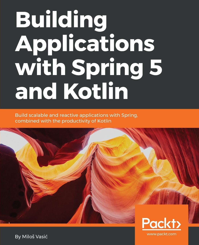 Miloš Vasić Building Applications with Spring 5 and Kotlin