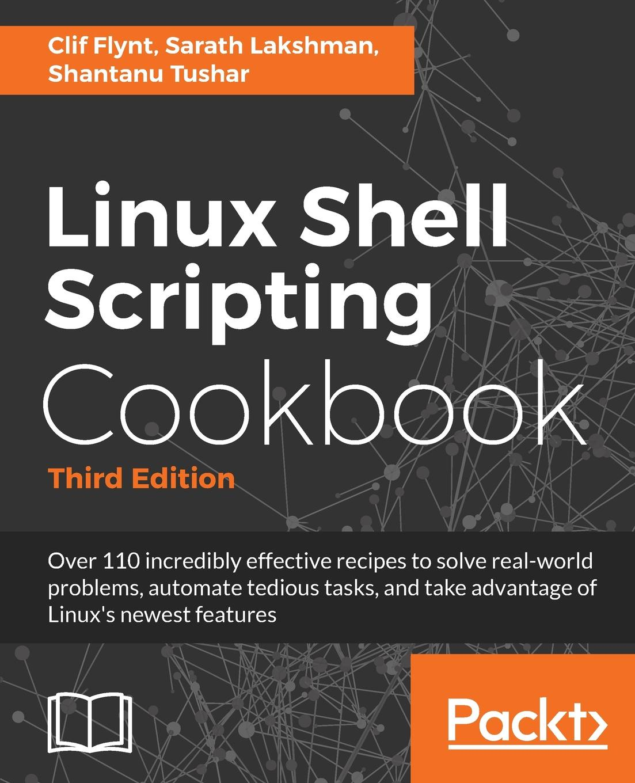Clif Flynt, Sarath Lakshman, Shantanu Tushar Linux Shell Scripting Cookbook, Third Edition