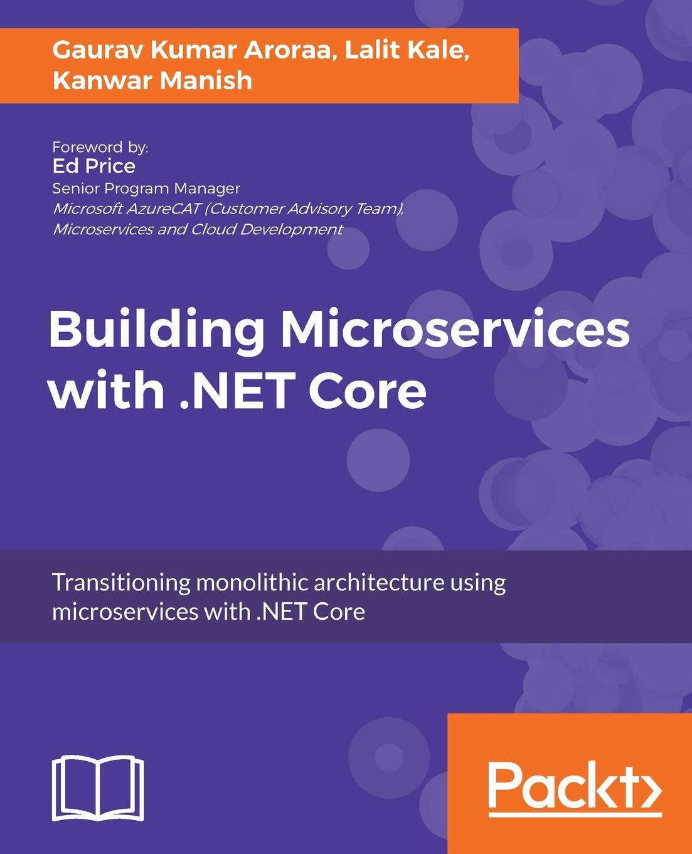 Gaurav Kumar Aroraa, Lalit Kale, Manish Kanwar Building Microservices with .NET Core gaurav aroraa jeffrey chilberto hands on design patterns with c and net core