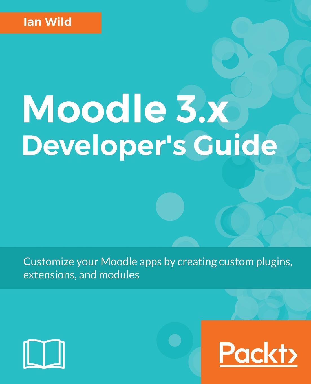 Ian Wild Moodle 3.x Developer's Guide nick ramirez wix 3 6 a developer s guide to windows installer xml