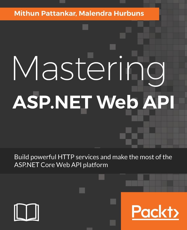 Mithun Pattankar, Malendra Hurbuns Mastering ASP.NET Web API