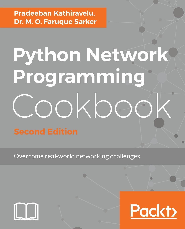 Pradeeban Kathiravelu, Dr. M. O. Faruque Sarker Python Network Programming Cookbook - Second Edition pradeeban kathiravelu dr m o faruque sarker python network programming cookbook second edition