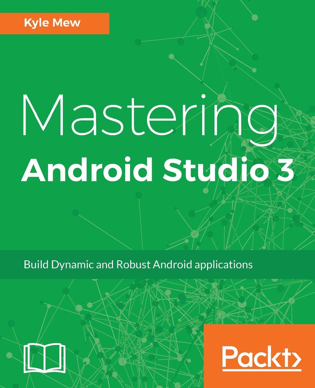 Kyle Mew Mastering Android Studio 3 книга android studio