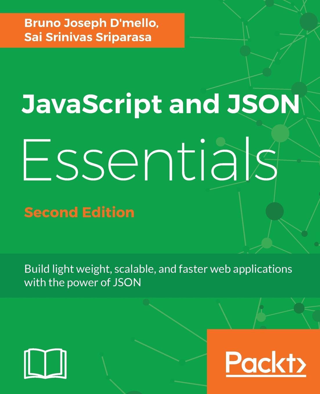 Bruno Dmello, Sai Srinivas Sriparasa JavaScript and JSON Essentials Second Edition asan agibetov essence of json